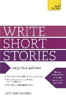Write Short Stories and Get Them Published: Your practical guide to writing compelling short fiction (Paperback)