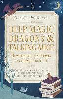 Deep Magic, Dragons and Talking Mice: How Reading C.S. Lewis Can Change Your Life (Paperback)