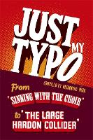 Just My Typo: From 'sinning with the choir' to 'the large hardon collider' (Hardback)