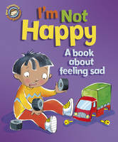 I'm Not Happy: A Book About Feeling Sad - Our Emotions & Behaviour (Hardback)
