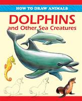 How to Draw Animals: Dolphins and Other Sea Creatures - How to Draw Animals (Paperback)
