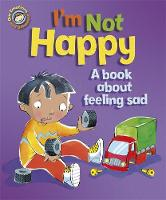 Our Emotions and Behaviour: I'm Not Happy - A book about feeling sad - Our Emotions and Behaviour (Paperback)