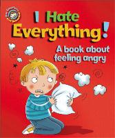 Our Emotions and Behaviour: I Hate Everything!: A book about feeling angry - Our Emotions and Behaviour (Paperback)
