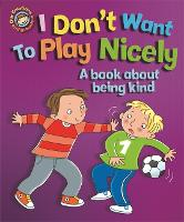 Our Emotions and Behaviour: I Don't Want to Play Nicely: A book about being kind - Our Emotions and Behaviour (Hardback)