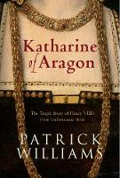 Katharine of Aragon: The Tragic Story of Henry VIII's First Unfortunate Wife (Paperback)