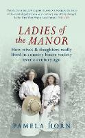 Ladies of the Manor: How Wives & Daughters Really Lived in Country House Society Over a Century Ago (Paperback)
