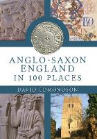 Anglo-Saxon England In 100 Places (Paperback)