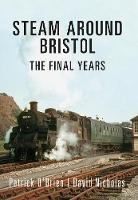 Steam Around Bristol: The Final Years - Steam Around ... (Paperback)