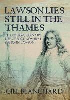 Lawson Lies Still in the Thames: The Extraordinary Life of Vice-Admiral Sir John Lawson (Hardback)