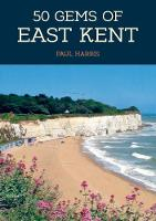 50 Gems of East Kent: The History & Heritage of the Most Iconic Places - 50 Gems (Paperback)