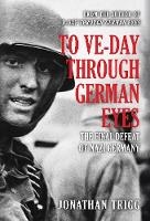 To VE-Day Through German Eyes: The Final Defeat of Nazi Germany (Hardback)