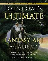 John Howe's Ultimate Fantasy Art Academy: Inspiration, approaches and techniques for drawing and painting the fantasy realm (Paperback)