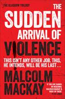 The Sudden Arrival of Violence: The Glasgow Trilogy Book 3 - The Glasgow Trilogy 3 (Paperback)