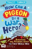 How Can a Pigeon Be a War Hero? And Other Very Important Questions and Answers About the First World War: Published in Association with Imperial War Museums (Paperback)