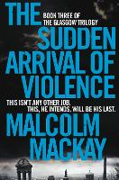 The Sudden Arrival of Violence - The Glasgow Trilogy (Paperback)