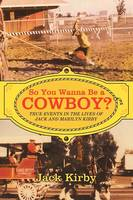 So You Wanna Be a Cowboy?: True Events in the Lives of Jack and Marilyn Kirby (Paperback)