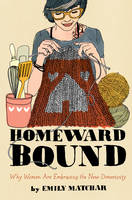 Homeward Bound: Why Women Are Embracing the New Domesticity (Hardback)