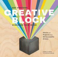 Creative Block: Get Unstuck, Discover New Ideas. Advice & Projects from 50 Successful Artists (Paperback)