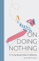 On Doing Nothing: Finding Inspiration in Idleness (Hardback)