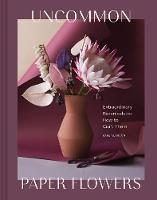 Uncommon Paper Flowers: Extraordinary Botanicals and How to Craft Them (Hardback)