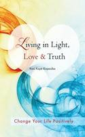 Living in Light, Love & Truth: You Can Positively Change Your Life by Living in Light, Love, & Truth-Awareness + Reflection + Learning + Application (Paperback)