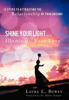 Shine Your Light ... Illuminate Your Love: 12 Steps to Attracting the Relationship of Your Dreams (Hardback)