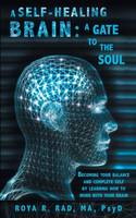 A Self-Healing Brain: A Gate to the Soul: Becoming Your Balance and Complete Self by Learning How to Work with Your Brain (Paperback)