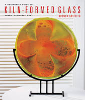 A Beginner's Guide to Kiln-Formed Glass: Fused * Slumped * Cast (Paperback)