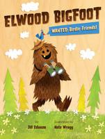 Elwood Bigfoot: Wanted: Birdie Friends! (Hardback)