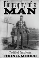Biography of a Man: The Life of Chuck Moore (Paperback)