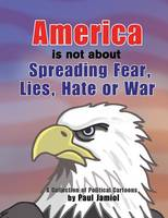 America Is Not about Spreading Fear, Lies, Hate or War: A Collection of Political Cartoons by Paul Jamiol (Paperback)