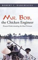 Mr. Bob, the Chicken Engineer: Toward Understanding the Real Vietnam (Hardback)
