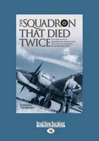 The Squadron That Died Twice: The True Story of No. 82 Squadron RAF, Which in 1940 Lost 23 Out of 24 Aircraft in Two Bombing Raids (Paperback)