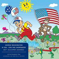 All the Presidents' Pets George Washington & Cha - Cha the Chimpanzee Get Suuuper Soaked! (Paperback)