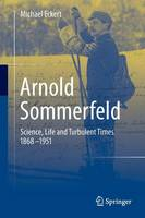 Arnold Sommerfeld: Science, Life and Turbulent Times 1868-1951 (Paperback)
