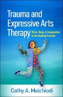 Trauma and Expressive Arts Therapy: Brain, Body, and Imagination in the Healing Process (Hardback)