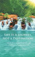 Life Is a Journey, Not a Destination: Simple Ways to Find Peace, Joy, and Happiness in Your Everyday Life (Hardback)