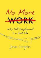 No More Work: Why Full Employment Is a Bad Idea (Hardback)