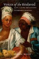 Voices of the Enslaved: Love, Labor, and Longing in French Louisiana - Published by the Omohundro Institute of Early American History and Culture and the University of North Carolina Press (Hardback)