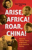 Arise Africa, Roar China: Black and Chinese Citizens of the World in the Twentieth Century - The John Hope Franklin Series in African American History and Culture (Hardback)