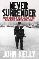 Never Surrender: Winston Churchill and Britain's Decision to Fight Nazi Germany in the Fateful Summer of 1940 (Paperback)