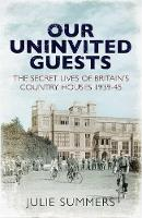 Our Uninvited Guests: The Secret Life of Britain's Country Houses 1939-45 (Paperback)