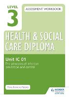 Level 3 Health & Social Care Diploma IC 01 Assessment Workbook: The Principles of infection prevention and control (Paperback)