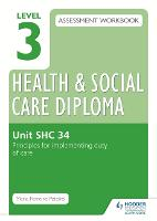 Level 3 Health & Social Care Diploma SHC 34 Assessment Workbook: Principles for implementing duty of care in health, social care or children's and young people's settings (Paperback)