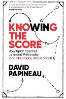 Knowing the Score: How Sport teaches us about Philosophy (and Philosophy about Sport) (Paperback)