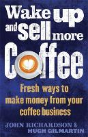 Wake Up and Sell More Coffee: Fresh Ways to Make Money from Your Coffee Business (Paperback)