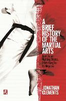 A Brief History of the Martial Arts: East Asian Fighting Styles, from Kung Fu to Ninjutsu - Brief Histories (Paperback)