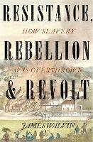 Resistance, Rebellion & Revolt: How Slavery Was Overthrown (Paperback)