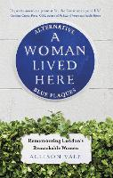 A Woman Lived Here: Alternative Blue Plaques, Remembering London's Remarkable Women (Paperback)
