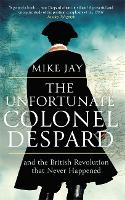 The Unfortunate Colonel Despard: And the British Revolution that Never Happened (Paperback)